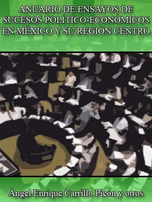 ANUARIO DE ENSAYOS DE SUCESOS POLÍTICO-ECONÓMICOS EN MÉXICO Y SU REGIÓN CENTRO