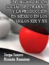 LA ORGANIZACIÓN SOCIAL DEL TRABAJO Y LA PRODUCCIÓN EN MÉXICO EN LOS SIGLOS XIX Y XX
