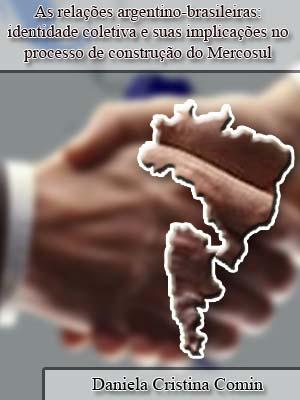AS RELAÇÕES ARGENTINO-BRASILEIRAS: IDENTIDADE COLETIVA E SUAS IMPLICAÇÕES NO PROCESSO DE CONSTRUÇÃO DO MERCOSUL