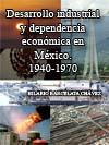 DESARROLLO INDUSTRIAL Y DEPENDENCIA ECONÓMICA EN MÉXICO. 1940-1970