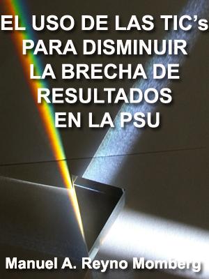 EL USO DE LAS TICs PARA DISMINUIR LA BRECHA DE RESULTADOS EN LA PSU, ENTRE ESTABLECIMIENTOS DE LA EDUCACIÓN PRIVADA Y MUNICIPALIZADA