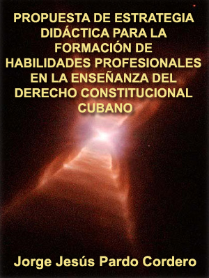 PROPUESTA DE ESTRATEGIA DIDÁCTICA PARA LA FORMACIÓN DE HABILIDADES PROFESIONALES EN LA ENSiEÑANZA DEL DERECHO CONSTITUCIONAL CUBANO