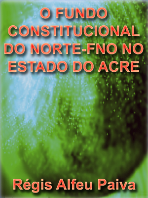 O FUNDO CONSTITUCIONAL DO NORTE-FNO NO ESTADO DO ACRE: RECURSOS DO POVO, POLÍTICA DE ESTADO, BENEFÍCIOS DA ELITE