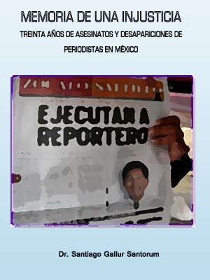 MEMORIA DE UNA INJUSTICIA. TREINTA AÑOS DE ASESINATOS Y DESAPARICIONES DE PERIODISTAS EN MÉXICO