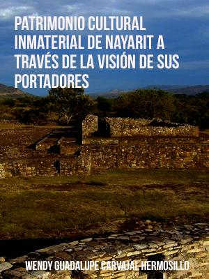 PATRIMONIO CULTURAL INMATERIAL DE NAYARIT A TRAVÉS DE LA VISIÓN DE SUS PORTADORES