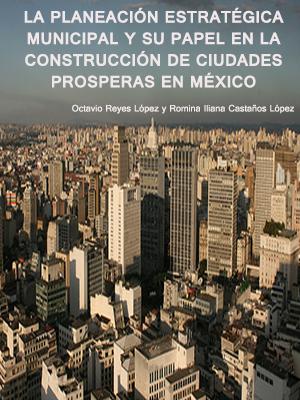 LA PLANEACIÓN ESTRATÉGICA MUNICIPAL Y SU PAPEL EN LA CONSTRUCCIÓN DE CIUDADES PROSPERAS EN MÉXICO