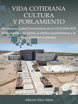 VIDA COTIDIANA, CULTURA Y POBLAMIENTO DEL CAMPUS CIUDAD UNIVERSITARIA DE LA UACJ 2010-2013