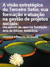 A visão estratégica do Terceiro Setor, sua formação e atuação na gestão de projetos sociais: Um estudo de caso na Fundação Arte de Educar Amazônia.