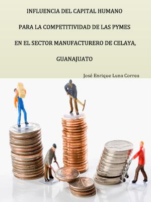 INFLUENCIA DEL CAPITAL HUMANO  PARA LA COMPETITIVIDAD DE LAS PYMES EN EL SECTOR MANUFACTURERO DE CELAYA, GUANAJUATO