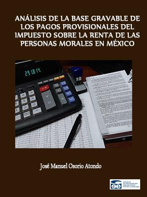 ANÁLISIS DE LA BASE GRAVABLE DE LOS PAGOS PROVISIONALES DEL IMPUESTO SOBRE LA RENTA DE LAS PERSONAS MORALES EN MÉXICO