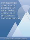 CONCEPCIONES ACERCA DE LA REGIÓN EN LA PROBLEMÁTICA ACTUAL DE LA INTEGRACIÓN LATINOAMERICANA