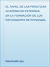 EL PAPEL DE LAS PRÁCTICAS ACA-DÉMICAS EXTERNAS EN LA FORMACIÓN DE LOS ESTUDIANTES DE ECONOMÍA