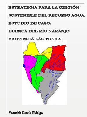 ESTRATEGIA PARA LA GESTIÓN SOSTENIBLE DEL RECURSO AGUA. ESTUDIO DE CASO: CUENCA DEL RÍO NARANJO, PROVINCIA LAS TUNAS