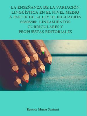 LA ENSEÑANZA DE LA VARIACIÓN LINGÜÍSTICA EN EL NIVEL MEDIO A PARTIR DE LA LEY DE EDUCACIÓN 22606/06: LINEAMIENTOS CURRICULARES Y PROPUESTAS EDITORIALES