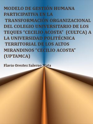 """MODELO DE GESTIÓN HUMANA PARTICIPATIVA EN LA TRANSFORMACIÓN ORGANIZACIONAL DEL COLEGIO UNIVERSITARIO DE LOS TEQUES """"CECILIO ACOSTA""""  (CULTCA) A LA UNIVERSIDAD POLITÉCNICA TERRITORIAL DE LOS ALTOS MIRANDINOS """"CECILIO ACOSTA""""  (UPTAMCA)"""